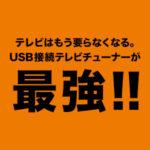 テレビはもう要らなくなる。USB接続テレビチューナーが最強!!